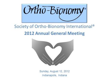 Society of Ortho-Bionomy International® 2012 Annual General Meeting Sunday, August 12, 2012 Indianapolis, Indiana.