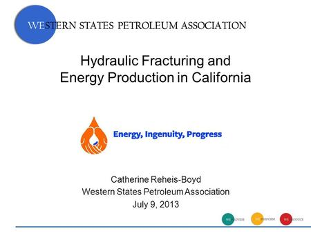 WESTERN STATES PETROLEUM ASSOCIATION Hydraulic Fracturing and Energy Production in California WESTERN STATES PETROLEUM ASSOCIATION Catherine Reheis-Boyd.