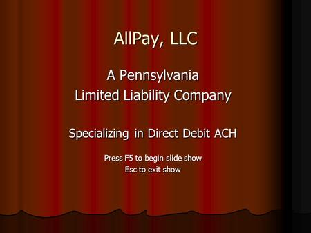 AllPay, LLC A Pennsylvania Limited Liability Company Specializing in Direct Debit ACH Press F5 to begin slide show Esc to exit show.