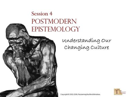 Copyright © 2002-2006, Reclaiming the Mind Ministries. Session 4 Postmodern Epistemology Understanding Our Changing Culture.