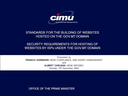 Presented by FRANCIS DARMANIN HEAD COMPLIANCE AND AGENT MANAGEMENT and ALBERT CARUANA HEAD INFOSEC Monday 15 th December 2003 OFFICE OF THE PRIME MINISTER.