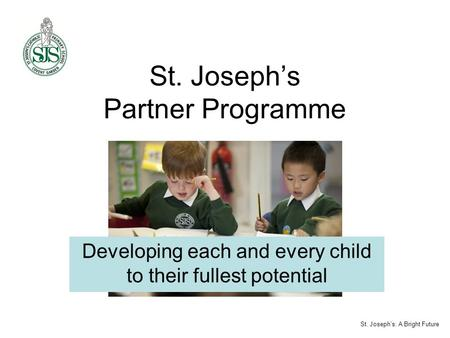 St. Joseph's Partner Programme Developing each and every child to their fullest potential St. Joseph's: A Bright Future.