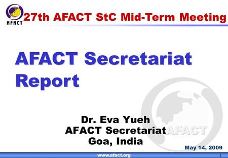 1 AFACT www.afact.org 1 27th AFACT StC Mid-Term Meeting AFACT Secretariat Report Dr. Eva Yueh AFACT Secretariat Goa, India May 14, 2009.