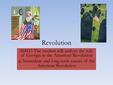 Revolution SS8H3 The student will analyze the role of Georgia in the American Revolution a) Immediate and long-term causes of the American Revolution.