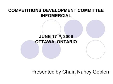 COMPETITIONS DEVELOPMENT COMMITTEE INFOMERCIAL JUNE 17 TH, 2006 OTTAWA, ONTARIO Presented by Chair, Nancy Goplen.