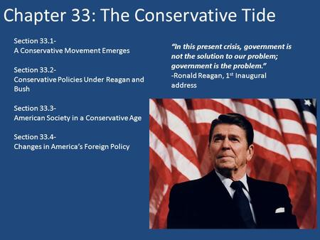 Chapter 33: The Conservative Tide Section 33.1- A Conservative Movement Emerges Section 33.2- Conservative Policies Under Reagan and Bush Section 33.3-