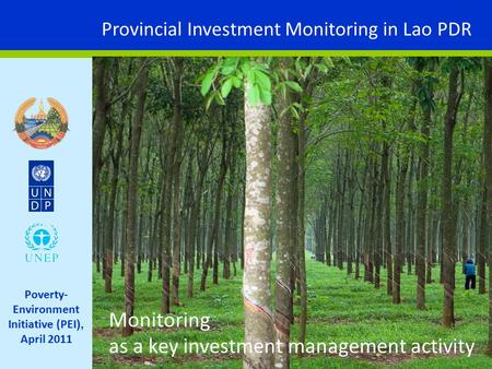 Provincial Investment Monitoring in Lao PDR Poverty- Environment Initiative (PEI ), April 2011 Monitoring as a key investment management activity.