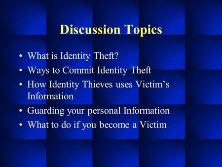 Discussion Topics What is Identity Theft? Ways to Commit Identity Theft How Identity Thieves uses Victim's Information Guarding your personal Information.