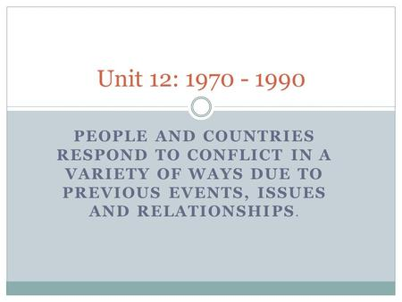 PEOPLE AND COUNTRIES RESPOND TO CONFLICT IN A VARIETY OF WAYS DUE TO PREVIOUS EVENTS, ISSUES AND RELATIONSHIPS. Unit 12: 1970 - 1990.