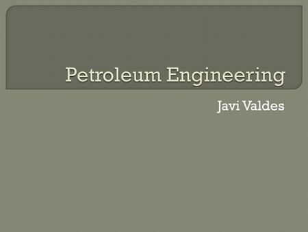 Javi Valdes.  The most Basic description of what a petroleum engineer does is to apply different techniques in order to extract oil and gas from beneath.
