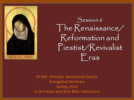 Session 6 The Renaissance/ Reformation and Piestist/Revivalist Eras SF 665: Christian Devotional Classics Evangelical Seminary Spring, 2013 Jo Ann Kunz.