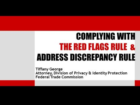 Tiffany George Attorney, Division of Privacy & Identity Protection Federal Trade Commission COMPLYING WITH THE RED FLAGS RULE & ADDRESS DISCREPANCY RULE.