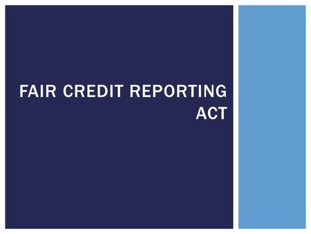 FAIR CREDIT REPORTING ACT.  Serves the following principal purposes:  To regulate the consumer-reporting industry.  To prohibit unfair actions from.