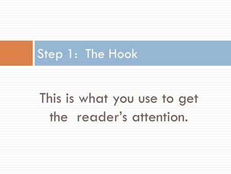 This is what you use to get the reader's attention. Step 1: The Hook.