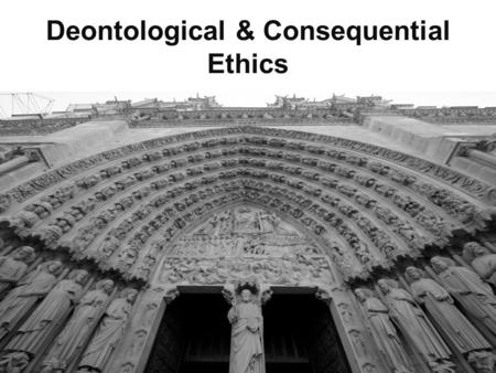 "Deontological & Consequential Ethics. Consider these quotes: ""The remarkable thing is that we really love our neighbor as ourselves: we do unto others."