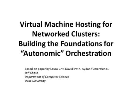 "Virtual Machine Hosting for Networked Clusters: Building the Foundations for ""Autonomic"" Orchestration Based on paper by Laura Grit, David Irwin, Aydan."