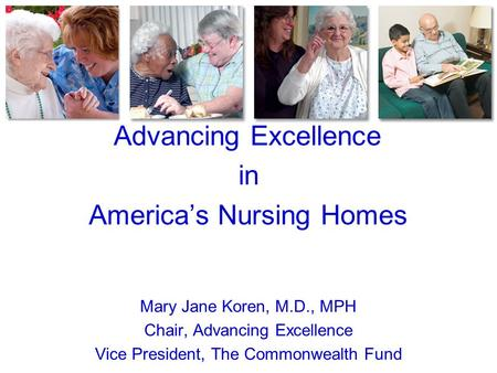 Advancing Excellence in America's Nursing Homes Mary Jane Koren, M.D., MPH Chair, Advancing Excellence Vice President, The Commonwealth Fund.
