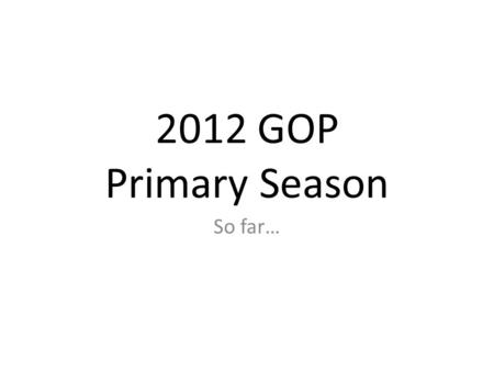 2012 GOP Primary Season So far…. Republican Players 2012 Primary Season.