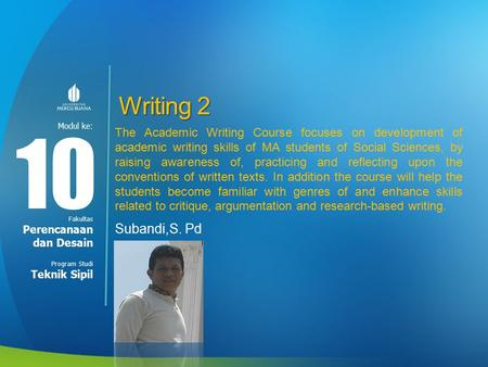 Modul ke: Fakultas Program Studi Writing 2 Subandi,S. Pd 10 Perencanaan dan Desain Teknik Sipil The Academic Writing Course focuses on development of academic.