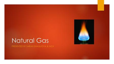Natural Gas PRESENTED BY SARAH SHAQUOYA & NICK. Questions to Consider  Where are the nonrenewable sources of energy located?  How easy is it to gain.