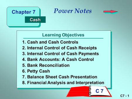 C7 - 1 Learning Objectives Power Notes 1.Cash and Cash Controls 2.Internal Control of Cash Receipts 3.Internal Control of Cash Payments 4.Bank Accounts: