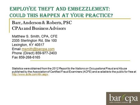 Employee theft and embezzlement: Could this happen at your practice? Barr, Anderson & Roberts, PSC CPAs and Business Advisors Matthew S. Smith, CPA, CFE.