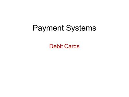 Payment Systems Debit Cards. Basic Concepts Cross between checking system and credit card system –No extension of credit; money must be in account at.