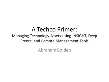 A Techco Primer: Managing Technology Assets using INSIGHT, Deep Freeze, and Remote Management Tools Abraham Bolden.