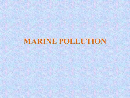 MARINE POLLUTION. Marine Pollution The presence of undesirable materials in the ocean environment directly or indirectly by humans that adversely effect.