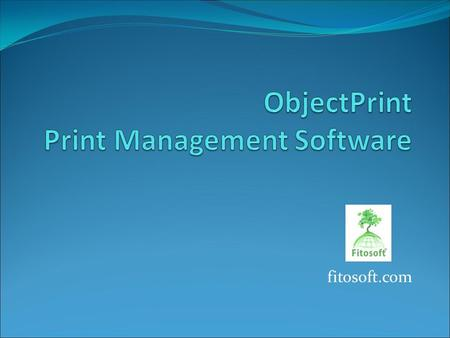 Fitosoft.com. ObjectPrint enables the control, quota allocation and restriction of printing and printer usage. ObjectPrint provides centralized administration.