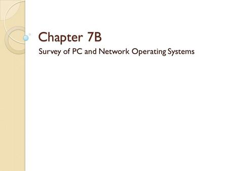Chapter 7B Survey of PC and Network Operating Systems.