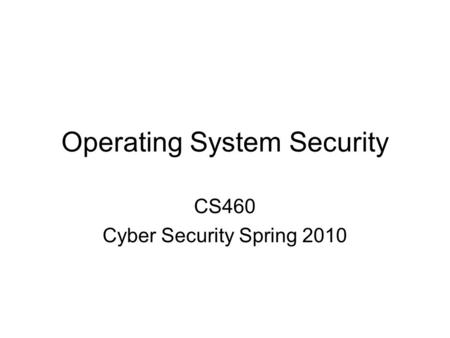 Operating System Security CS460 Cyber Security Spring 2010.