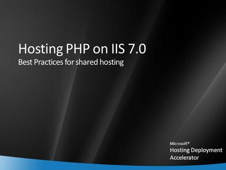 1 Hosting PHP on IIS 7.0 Best Practices for shared hosting Microsoft® Hosting Deployment Accelerator.