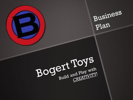 Bogert Toys Build and Play with CREATIVITY! Business Plan.
