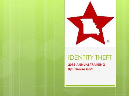 IDENTITY THEFT 2015 ANNUAL TRAINING By: Denise Goff.