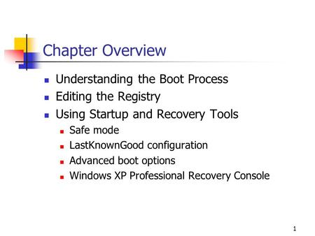 1 Chapter Overview Understanding the Boot Process Editing the Registry Using Startup and Recovery Tools Safe mode LastKnownGood configuration Advanced.