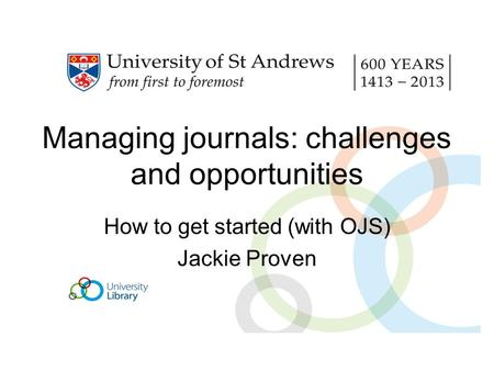 Managing journals: challenges and opportunities How to get started (with OJS) Jackie Proven.
