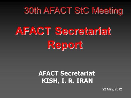 30th AFACT StC Meeting AFACT Secretariat Report KISH, I. R. IRAN 22 May, 2012.