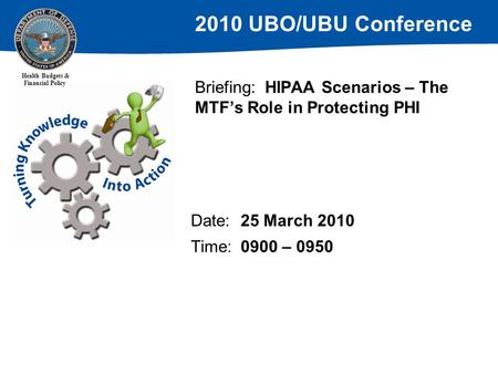 2010 UBO/UBU Conference Health Budgets & Financial Policy Briefing: HIPAA Scenarios – The MTF's Role in Protecting PHI Date:25 March 2010 Time:0900 – 0950.