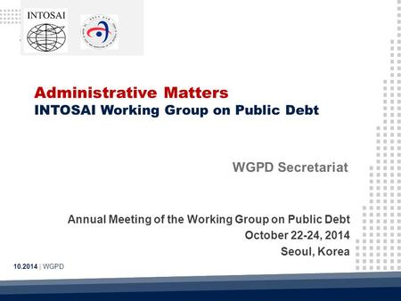Administrative Matters INTOSAI Working Group on Public Debt 10.2014 | WGPD WGPD Secretariat Annual Meeting of the Working Group on Public Debt October.