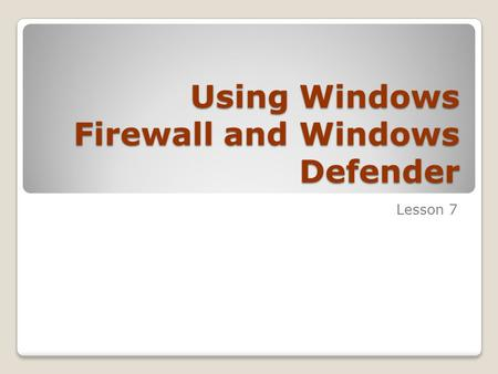 Using Windows Firewall and Windows Defender Lesson 7.
