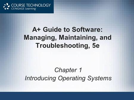A+ Guide to Software: Managing, Maintaining, and Troubleshooting, 5e Chapter 1 Introducing Operating Systems.
