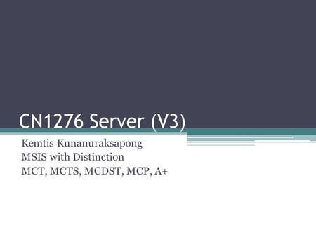 CN1276 Server (V3) Kemtis Kunanuraksapong MSIS with Distinction MCT, MCTS, MCDST, MCP, A+
