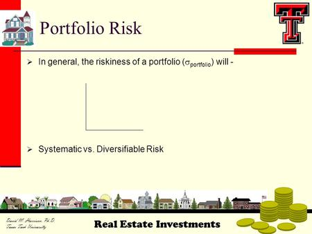 Real Estate Investments David M. Harrison, Ph.D. Texas Tech University  In general, the riskiness of a portfolio (  portfolio ) will -  Systematic vs.
