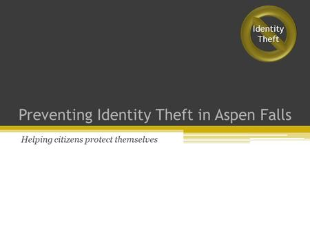 Preventing Identity Theft in Aspen Falls Helping citizens protect themselves IdentityTheft.