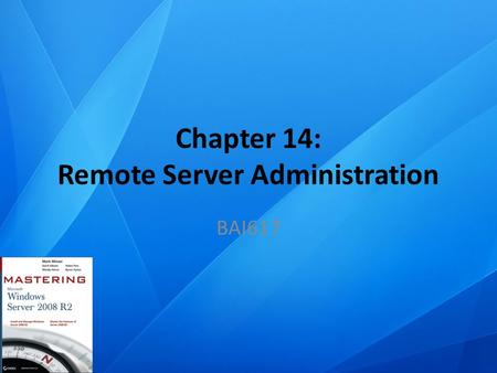 Chapter 14: Remote Server Administration BAI617. Chapter Topics Configure Windows Server 2008 R2 servers for remote administration Remotely connect to.