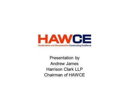 Presentation by Andrew James Harrison Clark LLP Chairman of HAWCE.