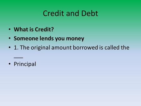 Credit and Debt What is Credit? Someone lends you money 1. The original amount borrowed is called the ___ Principal.