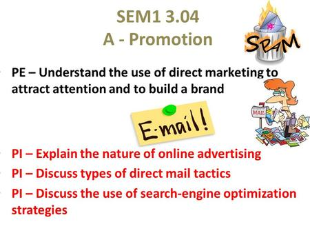 SEM1 3.04 A - Promotion PE – Understand the use of direct marketing to attract attention and to build a brand PI – Explain the nature of online advertising.