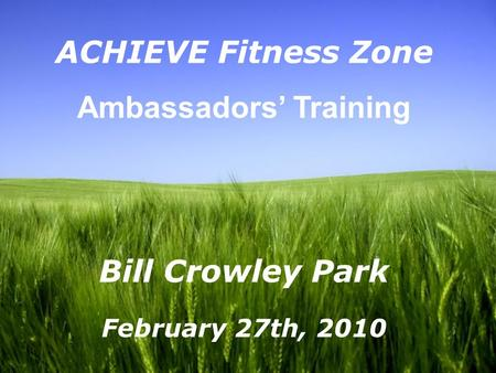Page 1 ACHIEVE Fitness Zone Ambassadors' Training Bill Crowley Park February 27th, 2010.